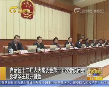 自治区十二届人大常委会第十五次会议闭会 彭清华主持并讲话