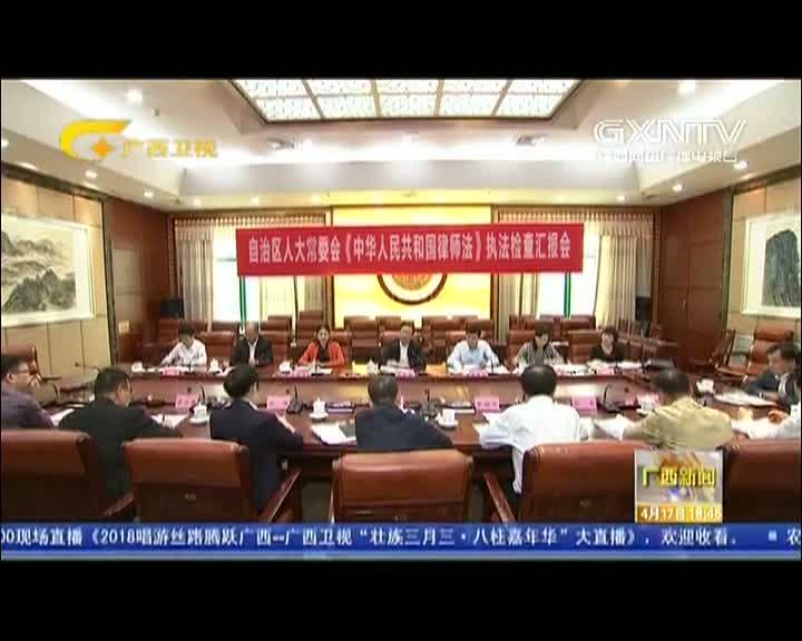 【视频】自治区人大常委会开展律师法执法检查